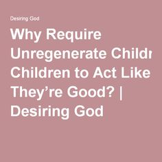 Why Require Unregenerate Children to Act Like They're Good? | Desiring God