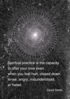 Spiritual practice is the capacity to offer your love even when you feel hurt, closed down, tense, angry, misunderstood, or hated. –David Deida