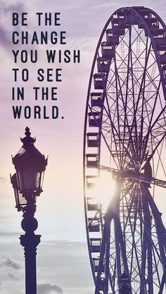"Ferris wheel iPhone wallpaper + quote ""Be the change you wish to see in the world."" // love this quote and the gorgeous background! Words Quotes, Me Quotes, Motivational Quotes, Inspirational Quotes, Sayings, Wealth Quotes, Quotes Positive, Amazing Quotes, Great Quotes"