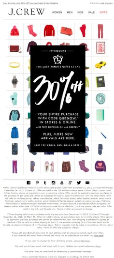 Sent: 12/11/13 SL:'The Last-minute Gifts Event: 30% off your purchase & free shipping ' In the days leading up to Christmas J. Crew launched a Last-Minute Gifts Event offering 30% off your entire purchase.