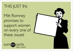 THIS JUST IN: Mitt Romney promises to support women on every one of these issues!