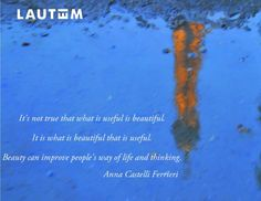 """""""It is not true that what is useful is beautiful it s what is beautiful that is useful. Beauty can improve people's way of life and thinking.""""Anna  Castelli Ferrieri. www.lautemshop.com"""