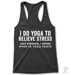 I do yoga to relieve stress... just kidding, I drink wine in yoga pants!