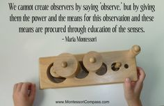 We cannot create observers by saying 'observe,' but by giving them the power and the means for this observation and these means are procured through education of the senses. - Maria #Montessori #Education