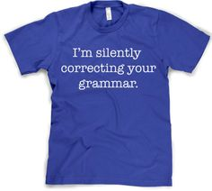 Silently Correcting Your Grammar Shirt. i wouldn't necessarily wear it, but i do it