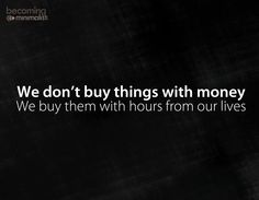 We don't buy things with money. We buy them with hours from our lives. More