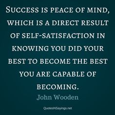 "John Wooden quote about success : ""Success is peace of mind, which is a direct result of self-satisfaction in knowing you did your best to become the best you are capable of becoming."""