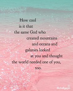 """How cool is it that the same God who created mountains and oceans and galaxies looked at you and thought the world needed one of you too. """
