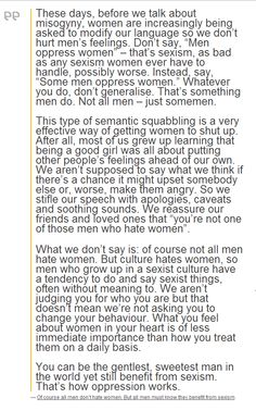 """What we don't say is: of course not all men hate women. But culture hates women, so men who grow up in a sexist culture have a tendency to do and say sexist things, often without meaning to. We aren't judging you for who you are but that doesn't mean we're not asking you to change your behaviour. What you feel about women in your heart is of less immediate importance than how you treat them on a daily basis."""