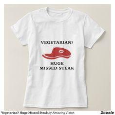 Vegetarian? Huge Missed Steak Shirt