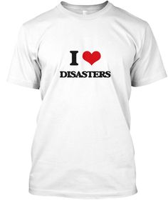 I Love Disasters White T-Shirt Front - This is the perfect gift for someone who loves Disasters. Thank you for visiting my page (Related terms: I love,I love Disasters,I heart Disasters,Disasters,Act Of God, Adversity, Affliction, Bad Luck, Bad ...)