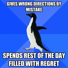 Socially Awkward Penguin - this is me..especially because I'm so bad with directions! Don't ask me where to go...or how to get there...I do not know the answer! Stop asking me all these questions; I can't take the pressure!  lol
