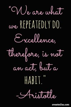 """""""We are what we repeatedly do. Excellence, therefore, is not an act, but a habit."""" -Aristotle"""
