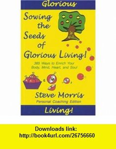 Sowing the Seeds of Glorious Living! 365 Ways to Enrich Your Body, Mind, Heart, and Soul (9789814125024) Steve Morris , ISBN-10: 9814125024  , ISBN-13: 978-9814125024 ,  , tutorials , pdf , ebook , torrent , downloads , rapidshare , filesonic , hotfile , megaupload , fileserve
