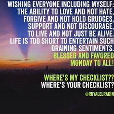 WISHING EVERYONE INCLUDING MYSELF: THE ABILITY TO LOVE AND NOT HATE, FORGIVE AND NOT HOLD GRUDGES, SUPPORT AND NOT DISCOURAGE,  TO LIVE AND NOT JUST BE ALIVE. LIFE IS TOO SHORT TO ENTERTAIN SUCH  DRAINING SENTIMENTS. BLESSED AND FAVORED  MONDAY TO ALL!  WHERE'S MY CHECKLIST?? WHERE'S YOUR CHECKLIST?