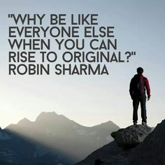 Why be like everyone else when you can rise to be original? Robin Sharma