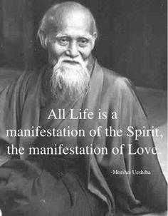 """All life is a manifestation of the Spirit, the manifestation of love."" Morihei Ueshiba"