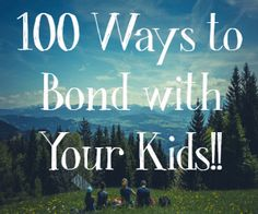 Creating a strong parent-child bond is something that will carry with your child to adulthood. Here are over 100 fun and easy ways to bond with your kids.