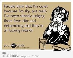 people think that i'm quite because i'm shy, but really i've been silently judging them from afar and determining that they're all fucking retards