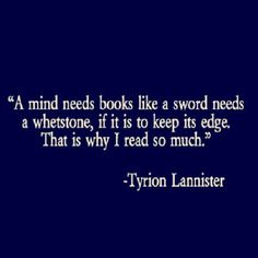 A mind needs books like a sword needs a whetstone, if it is to keep its edge.  That is why I read so much.