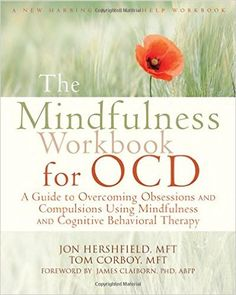 The Mindfulness Workbook for OCD: A Guide to Overcoming Obsessions and Compulsions Using Mindfulness and Cognitive Behavioral Therapy (New Harbinger Self-Help Workbooks) by Jon Hershfield MFT, Tom Corboy MFT, James Claiborn PhD ABPP