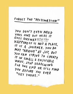 forget the destination: you dont even need this one but here it goes anyway!!!!!! happiness is not a place, it is a journey. you do not arrive at joy, but you can strive to create it in small & enjoyable ways. stop searching for the end or itll find you before you ever find it.