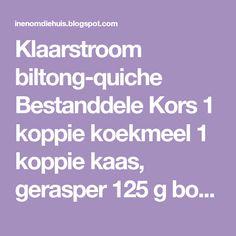 Klaarstroom biltong-quiche   Bestanddele Kors 1 koppie koekmeel 1 koppie kaas, gerasper 125 g botter Vulsel 100 g bilton...