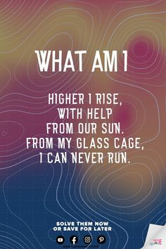 Higher I rise, with help from our sun. From my glass cage, I can never run. What Am I? Easy What Am I Riddles. Logic Riddles with Answers. Riddles and Brainteasers. Riddles of the Day. Best Riddles. What Am I. Riddles Logic, What Am I Riddles, Brain Teasers Riddles, Hard Riddles, Tricky Riddles, Funny Riddles, Riddles With Answers, English Riddles, Animal Riddles