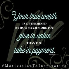 Your true worth is determined by how much more you give in value than you take in payment. Bob Burg