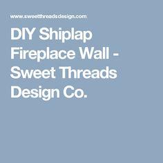DIY Shiplap Fireplace Wall - Sweet Threads Design Co.