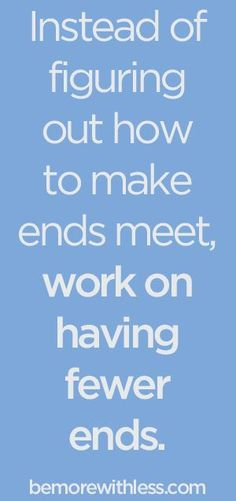 Instead of figuring out how to make ends meet, work on having fewer ends. - bemorewithless.com.......................PERFECT Frugal Ideas, simple living #frugal