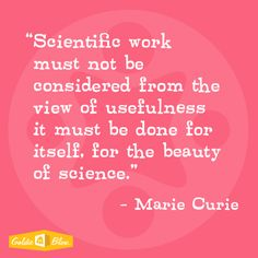 """Marie Curie """"Scientific work must not be considered from the view of usefulness it must be done for itself for the beauty of science"""" #inspiration #goldieisms #goldieblox"""