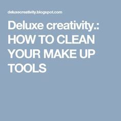 Deluxe creativity.: HOW TO CLEAN YOUR MAKE UP TOOLS