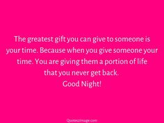 The greatest gift you can give to someone is your time. Because when you give someone your time. You are giving them a portion of life that you never get back. Good Night!