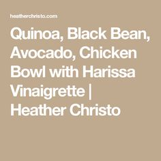 Quinoa, Black Bean, Avocado, Chicken Bowl with Harissa Vinaigrette | Heather Christo