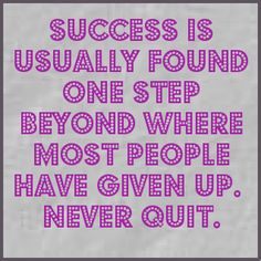 Success is Usually Found One Step Beyond Where Most People Have Given Up. Never Quit.