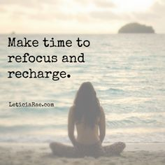 Make time to refocus and recharge.