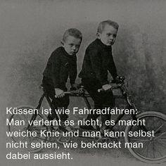 Küssen ist wie Fahrradfahren:  Man verlernt es nicht, es macht weiche Knie und man kann selbst nicht sehen, wie beknackt man dabei aussieht.