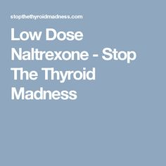 Low Dose Naltrexone - Stop The Thyroid Madness