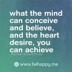 what the mind can conceive and believe, and the heart desire, you can achieve
