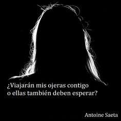 Antoine Saeta, Frases, quotes, poesía, poema, poeta, escritor, amor, romanticismo, verso, versos, viajes, distancia, tristeza, olvido, lágrimas.