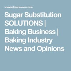 Sugar Substitution SOLUTIONS | Baking Business | Baking Industry News and Opinions Baking Business, Low Carb Sweeteners, Sugar, News