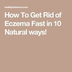How To Get Rid of Eczema Fast in 10 Natural ways!