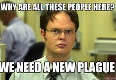why are all these people here we need a new plague - Schrute:  HAhahaha