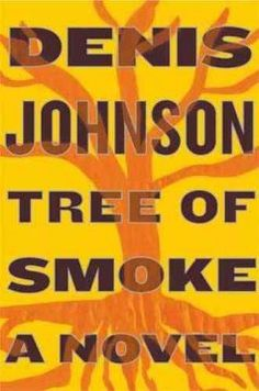2007 - Tree of Smoke by Denis Johnson - The lives of Skip Sands, a spy-in-training engaged in psychological operations against the Vietcong, and brothers Bill and James Houston, young men who drift out of the Arizona desert into a war, intertwine in a novel of America during the Vietnam War.