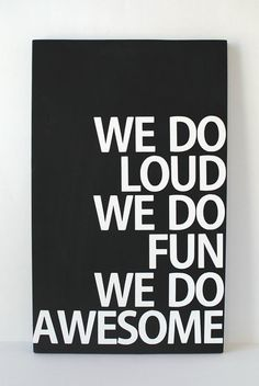 we do loud we do fun we do love.. i would be LOVE instead of awesome