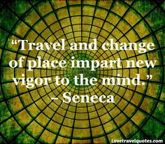 Travel and change of place impart new vigor to the mind. - #Seneca See more #MotivationalQuotes on http://www.lovetravelquotes.com