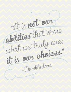 """It is not our abilities that show what we truly are; it is our choices."" -Dumbledore"