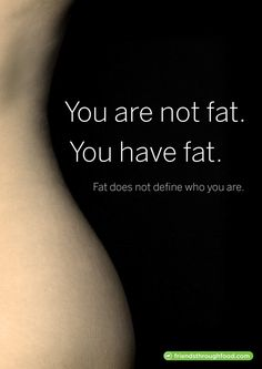 "Diet motivational quotes ""You are not fat. You have fat. Fat does not define who you are"""