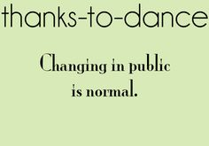 thanks to dance, or theater class where the teacher gives you two minutes to change and set up your scene and wont let you leave the room :P